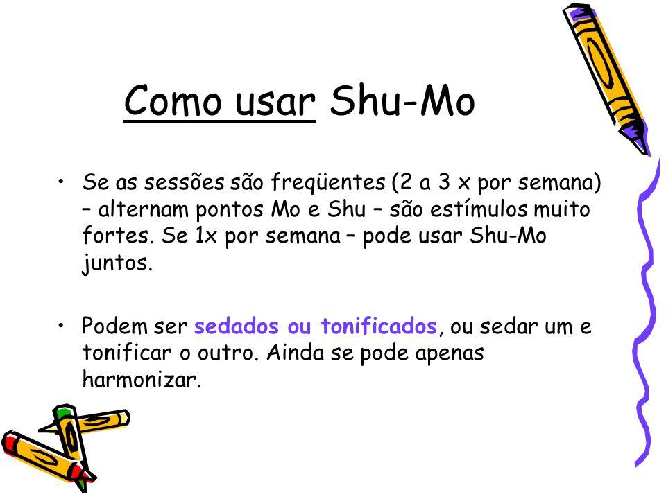 Como usar Shu-Mo Se as sessões são freqüentes (2 a 3 x por semana) – alternam pontos Mo e Shu – são estímulos muito fortes. Se 1x por semana – pode us