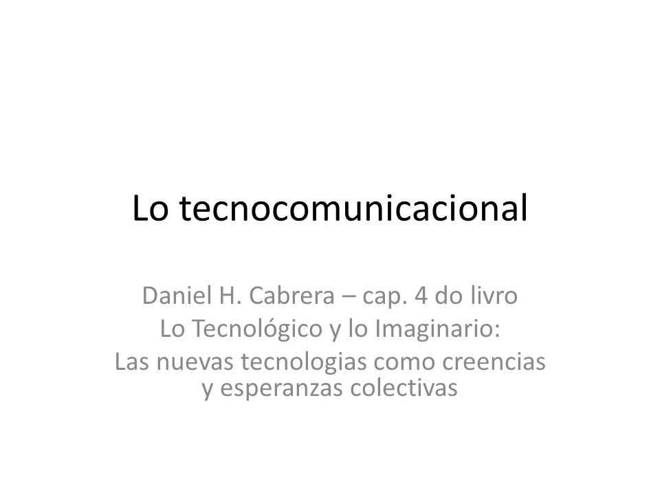 Lo tecnocomunicacional Daniel H. Cabrera – cap.