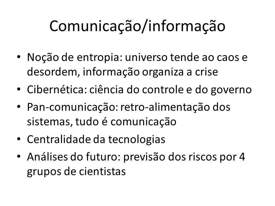 Comunicação/informação Noção de entropia: universo tende ao caos e desordem, informação organiza a crise Cibernética: ciência do controle e do governo Pan-comunicação: retro-alimentação dos sistemas, tudo é comunicação Centralidade da tecnologias Análises do futuro: previsão dos riscos por 4 grupos de cientistas