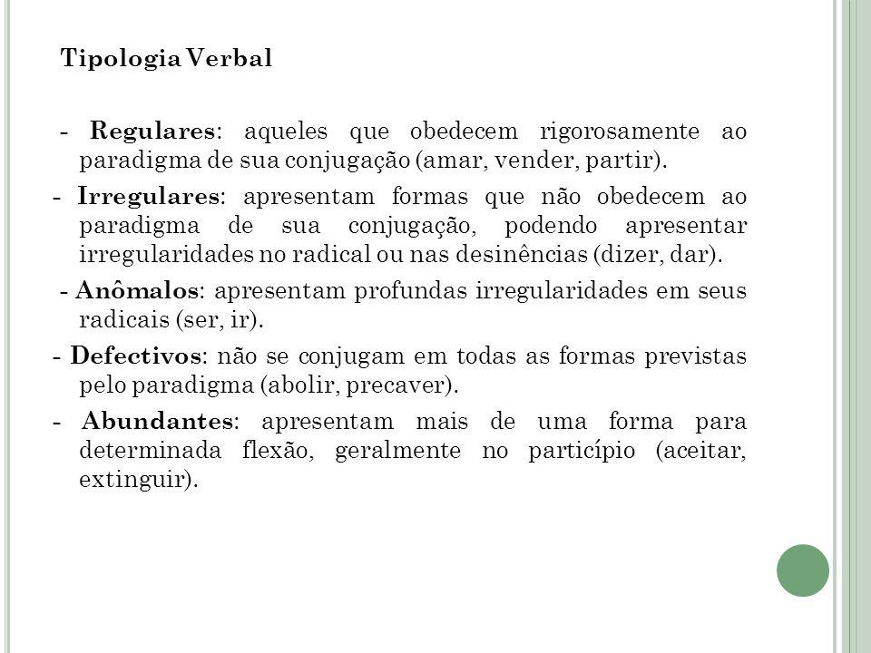 Tipologia Verbal - Regulares : aqueles que obedecem rigorosamente ao paradigma de sua conjugação (amar, vender, partir).