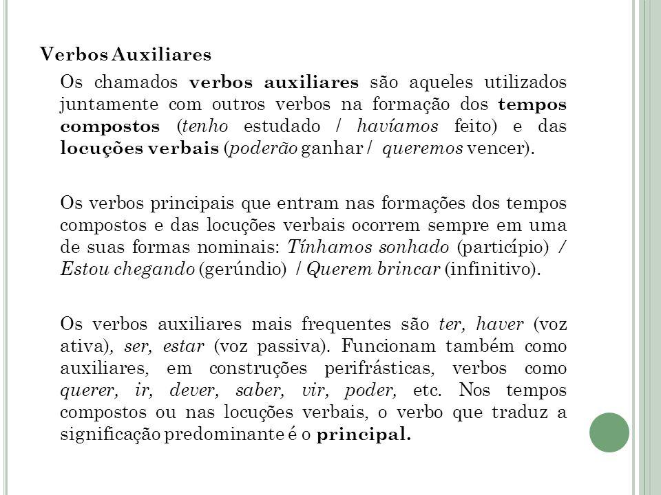 Verbos Auxiliares Os chamados verbos auxiliares são aqueles utilizados juntamente com outros verbos na formação dos tempos compostos ( tenho estudado / havíamos feito) e das locuções verbais ( poderão ganhar / queremos vencer).