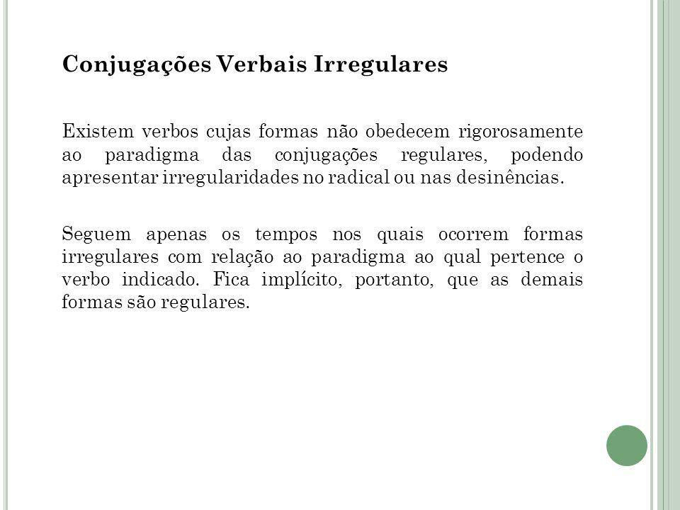 Conjugações Verbais Irregulares Existem verbos cujas formas não obedecem rigorosamente ao paradigma das conjugações regulares, podendo apresentar irregularidades no radical ou nas desinências.