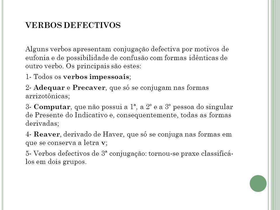VERBOS DEFECTIVOS Alguns verbos apresentam conjugação defectiva por motivos de eufonia e de possibilidade de confusão com formas idênticas de outro verbo.