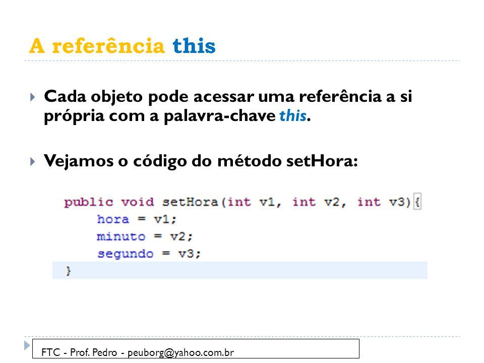 A referência this  Cada objeto pode acessar uma referência a si própria com a palavra-chave this.