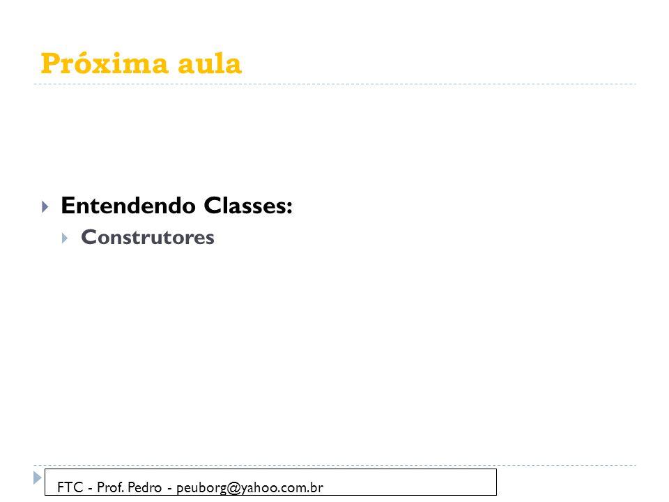 Próxima aula  Entendendo Classes:  Construtores FTC - Prof. Pedro - peuborg@yahoo.com.br