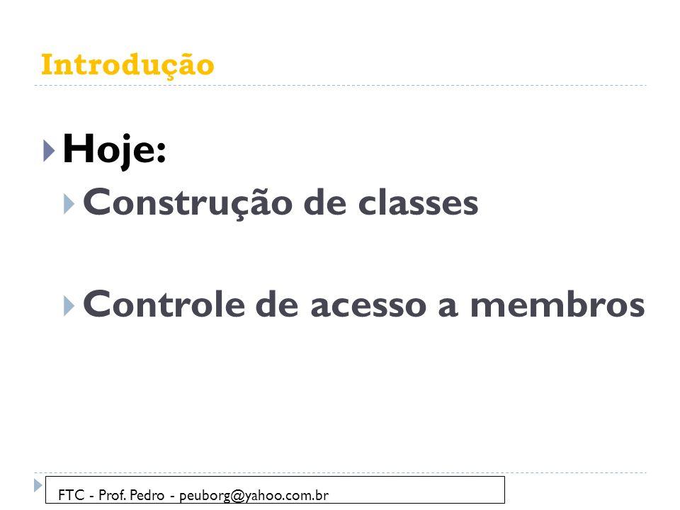 Introdução  Hoje:  Construção de classes  Controle de acesso a membros FTC - Prof.