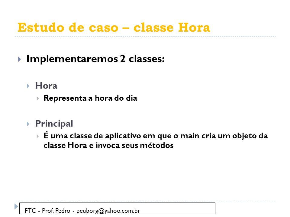 Estudo de caso – classe Hora  Implementaremos 2 classes:  Hora  Representa a hora do dia  Principal  É uma classe de aplicativo em que o main cria um objeto da classe Hora e invoca seus métodos FTC - Prof.