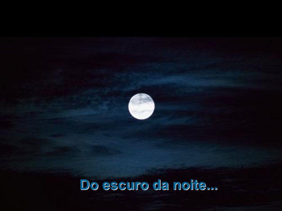 Do escuro da noite...