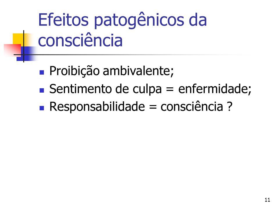 11 Efeitos patogênicos da consciência Proibição ambivalente; Sentimento de culpa = enfermidade; Responsabilidade = consciência
