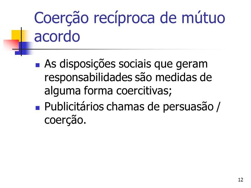 12 Coerção recíproca de mútuo acordo As disposições sociais que geram responsabilidades são medidas de alguma forma coercitivas; Publicitários chamas de persuasão / coerção.