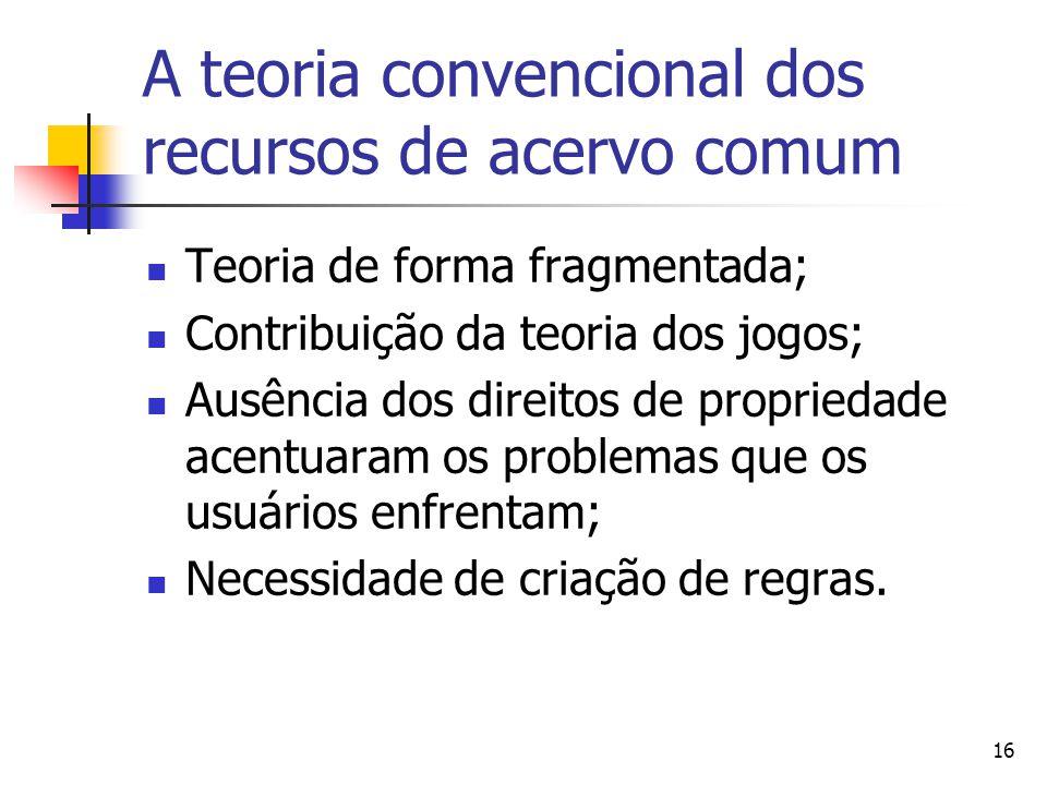 16 A teoria convencional dos recursos de acervo comum Teoria de forma fragmentada; Contribuição da teoria dos jogos; Ausência dos direitos de propriedade acentuaram os problemas que os usuários enfrentam; Necessidade de criação de regras.