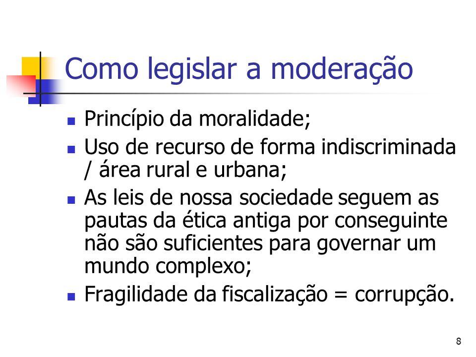 8 Como legislar a moderação Princípio da moralidade; Uso de recurso de forma indiscriminada / área rural e urbana; As leis de nossa sociedade seguem as pautas da ética antiga por conseguinte não são suficientes para governar um mundo complexo; Fragilidade da fiscalização = corrupção.