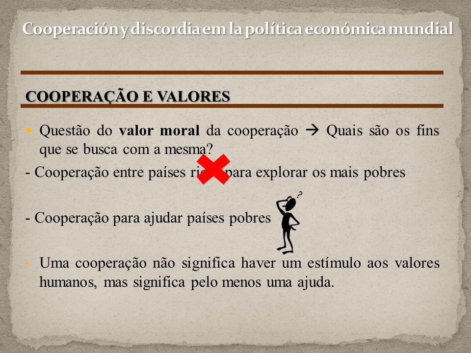 Questão do valor moral da cooperação  Quais são os fins que se busca com a mesma? - Cooperação entre países ricos para explorar os mais pobres - Coop