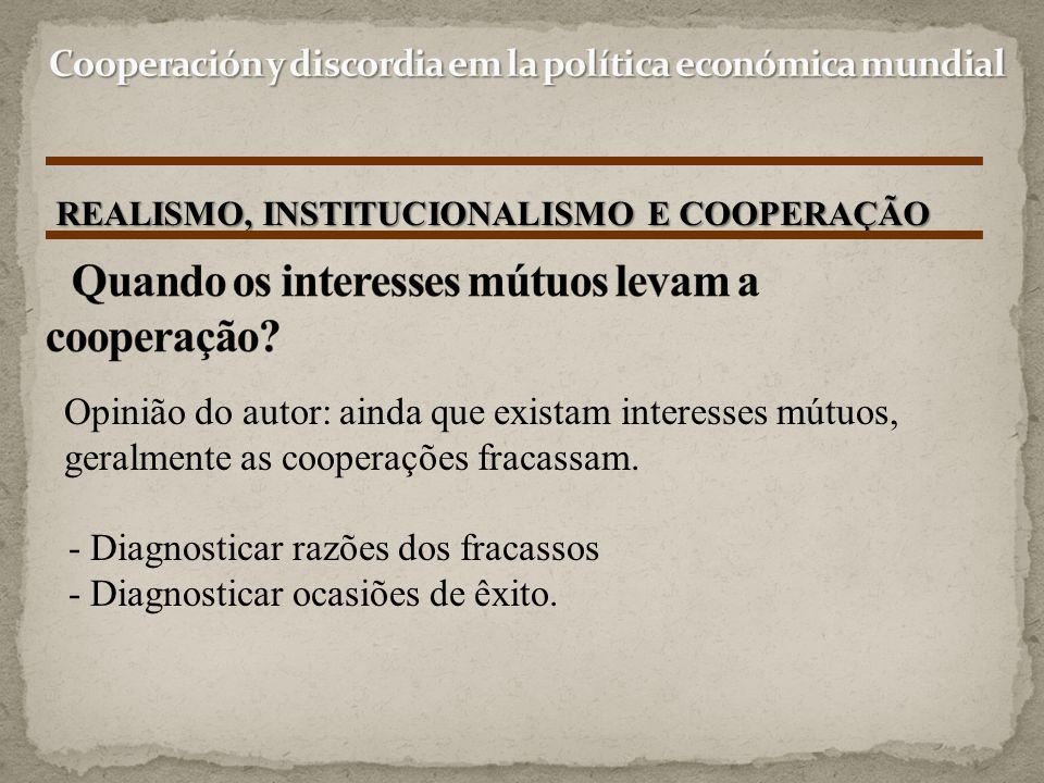 REALISMO, INSTITUCIONALISMO E COOPERAÇÃO Opinião do autor: ainda que existam interesses mútuos, geralmente as cooperações fracassam. - Diagnosticar ra