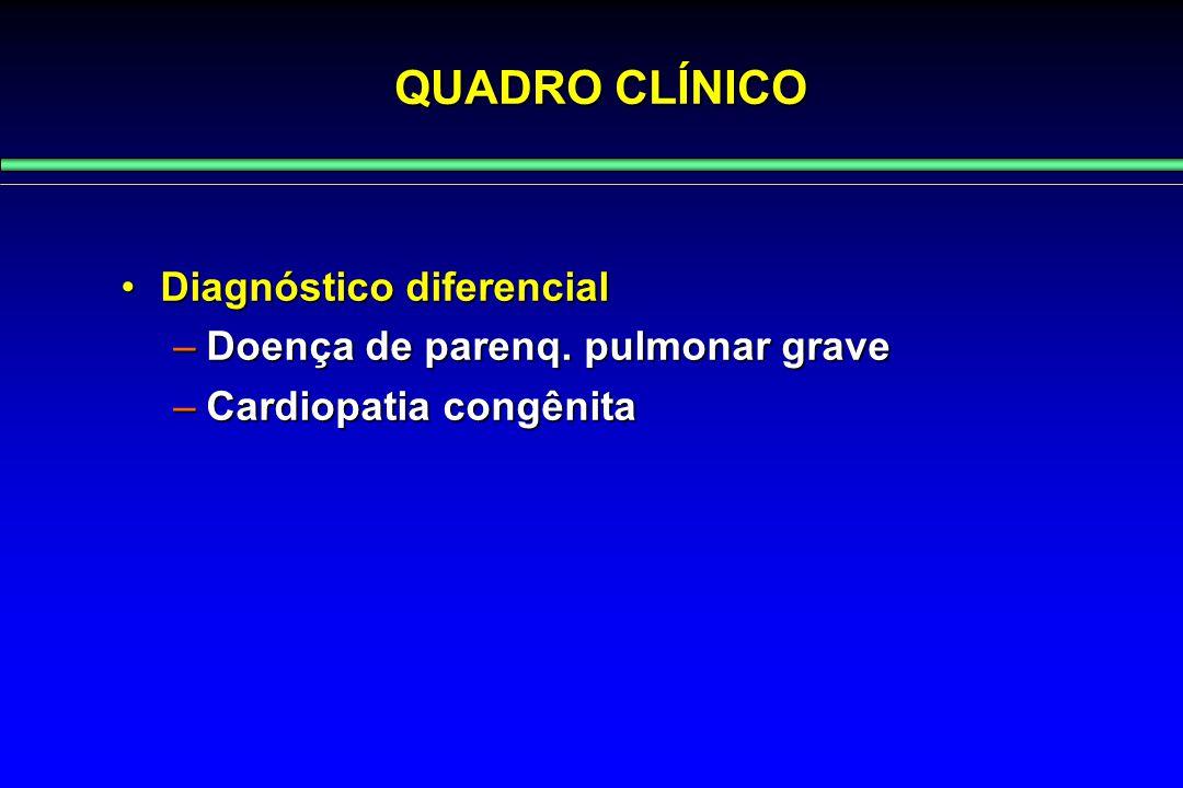 QUADRO CLÍNICO Diagnóstico diferencialDiagnóstico diferencial –Doença de parenq. pulmonar grave –Cardiopatia congênita