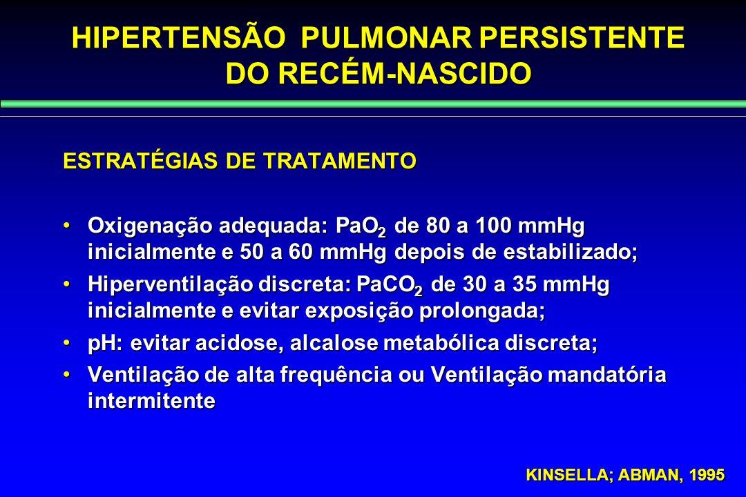 HIPERTENSÃO PULMONAR PERSISTENTE DO RECÉM-NASCIDO ESTRATÉGIAS DE TRATAMENTO Oxigenação adequada: PaO 2 de 80 a 100 mmHg inicialmente e 50 a 60 mmHg de