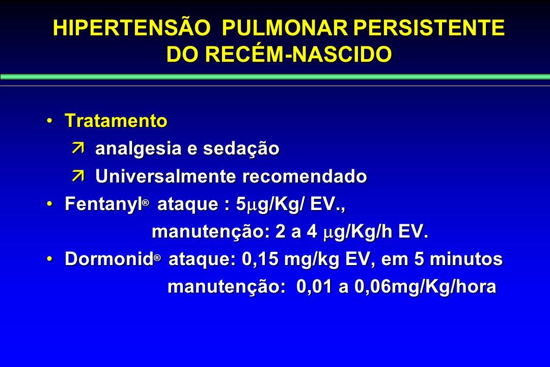 HIPERTENSÃO PULMONAR PERSISTENTE DO RECÉM-NASCIDO TratamentoTratamento  analgesia e sedação  Universalmente recomendado Fentanyl ® ataque : 5  g/Kg