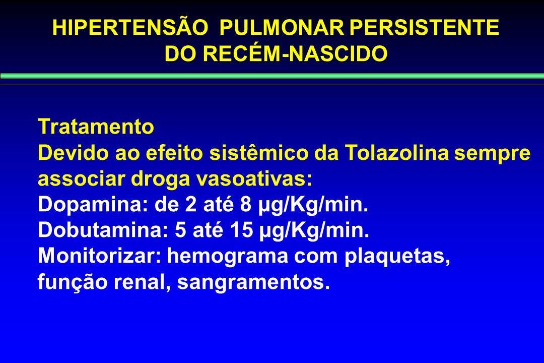 HIPERTENSÃO PULMONAR PERSISTENTE DO RECÉM-NASCIDO Tratamento Devido ao efeito sistêmico da Tolazolina sempre associar droga vasoativas: Dopamina: de 2
