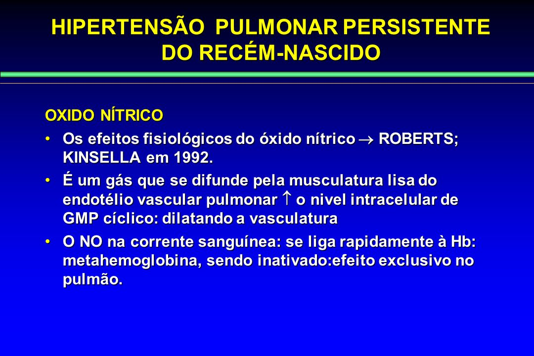 HIPERTENSÃO PULMONAR PERSISTENTE DO RECÉM-NASCIDO OXIDO NÍTRICO Os efeitos fisiológicos do óxido nítrico  ROBERTS; KINSELLA em 1992.Os efeitos fisiol