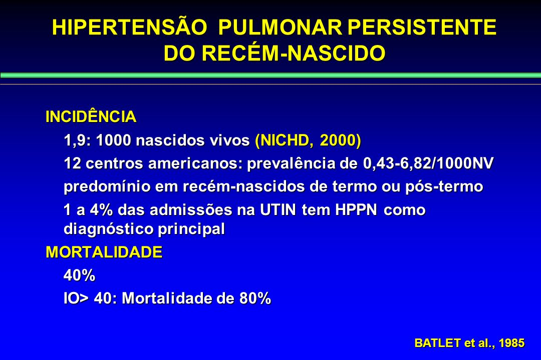 HIPERTENSÃO PULMONAR PERSISTENTE DO RECÉM-NASCIDO INCIDÊNCIA 1,9: 1000 nascidos vivos (NICHD, 2000) 12 centros americanos: prevalência de 0,43-6,82/10