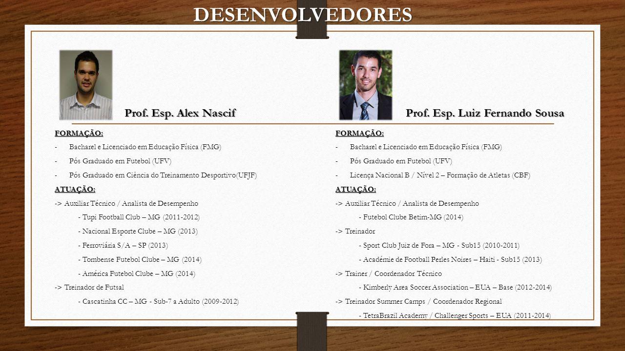 DESENVOLVEDORES Prof. Esp. Alex Nascif Prof. Esp. Luiz Fernando Sousa FORMAÇÃO: -Bacharel e Licenciado em Educação Física (FMG) -Pós Graduado em Futeb