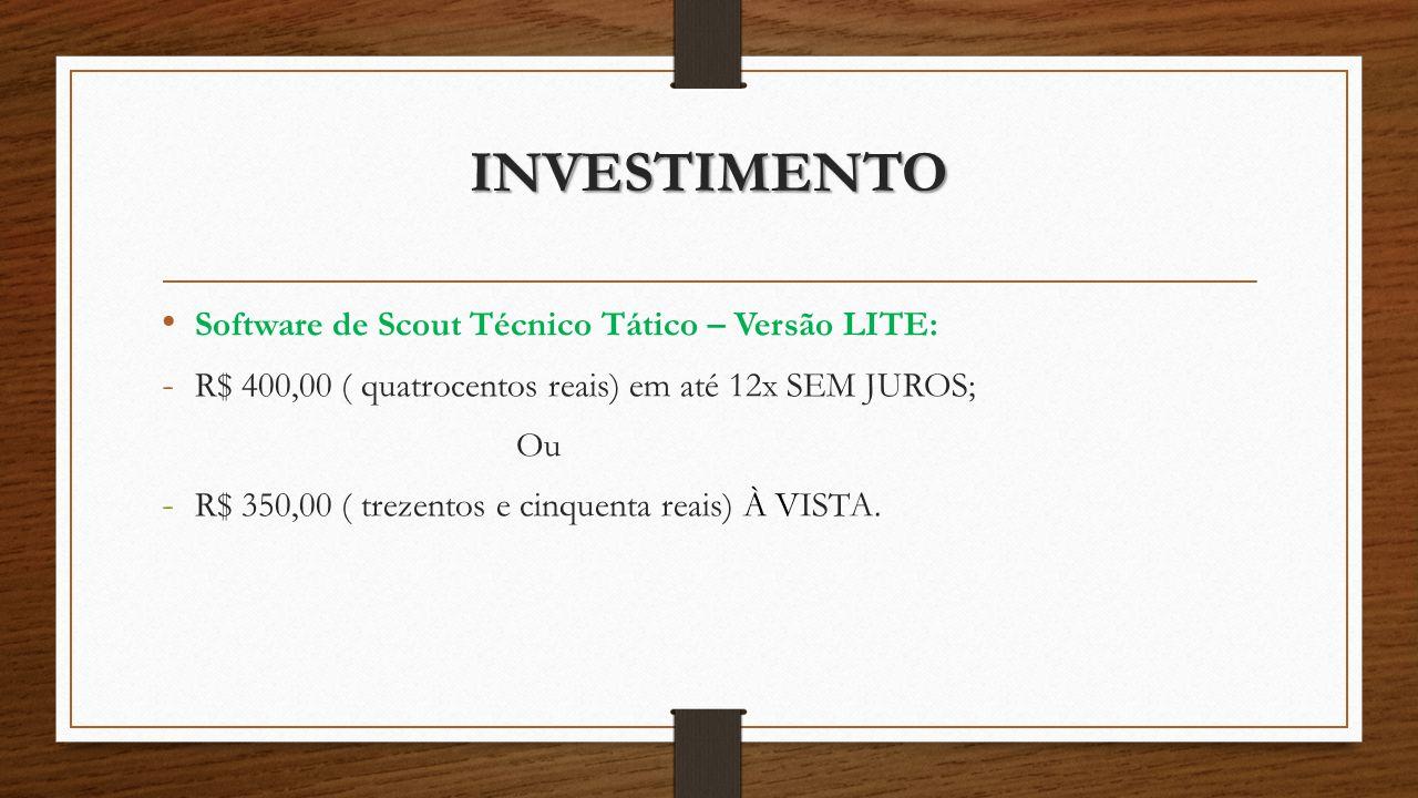 INVESTIMENTO Software de Scout Técnico Tático – Versão LITE: - R$ 400,00 ( quatrocentos reais) em até 12x SEM JUROS; Ou - R$ 350,00 ( trezentos e cinquenta reais) À VISTA.