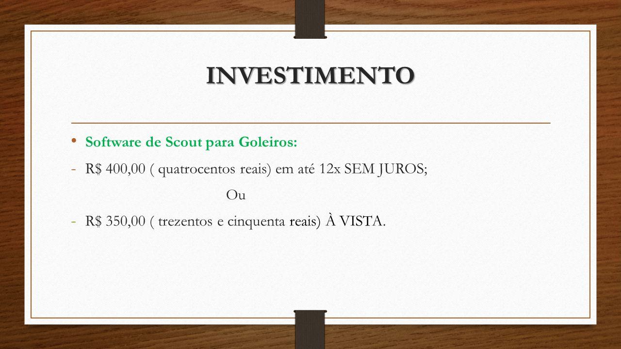 INVESTIMENTO Software de Scout para Goleiros: - R$ 400,00 ( quatrocentos reais) em até 12x SEM JUROS; Ou - R$ 350,00 ( trezentos e cinquenta reais) À VISTA.