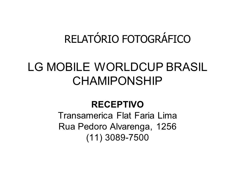 LG MOBILE WORLDCUP BRASIL CHAMIPONSHIP RECEPTIVO Transamerica Flat Faria Lima Rua Pedoro Alvarenga, 1256 (11) 3089-7500 RELATÓRIO FOTOGRÁFICO
