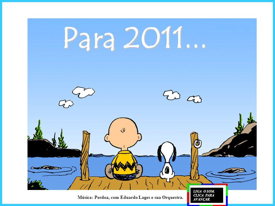 Para 2011... LIGA O SOM. CLICA PARA AVANÇAR. Música: Perdoa, com Eduardo Lages e sua Orquestra.