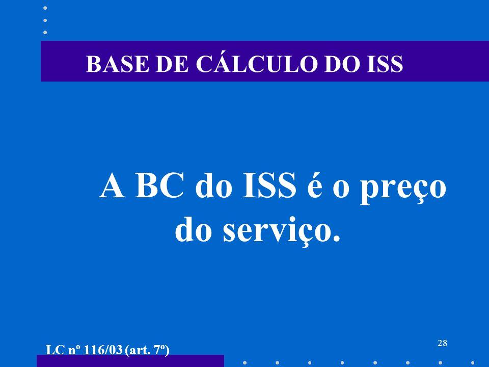 29 LC 116/03 Art. 7º A base de cálculo do imposto é o preço do serviço.