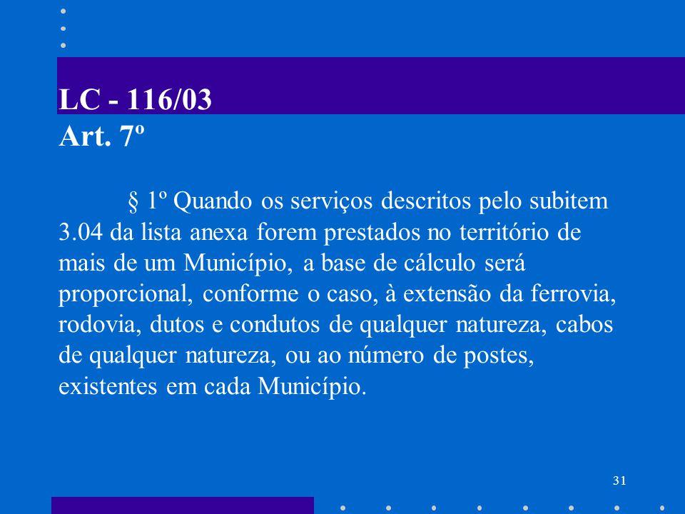 32 BASE DE CÁLCULO DO ISS (EXCLUSÕES) Não se incluem na BC do ISS o valor dos materiais fornecidos pelo prestador dos serviços previstos nos itens 7.02 e 7.05 da Lista de Serviços.