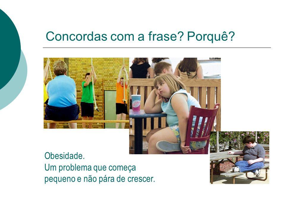 Concordas com a frase? Porquê? Obesidade. Um problema que começa pequeno e não pára de crescer.