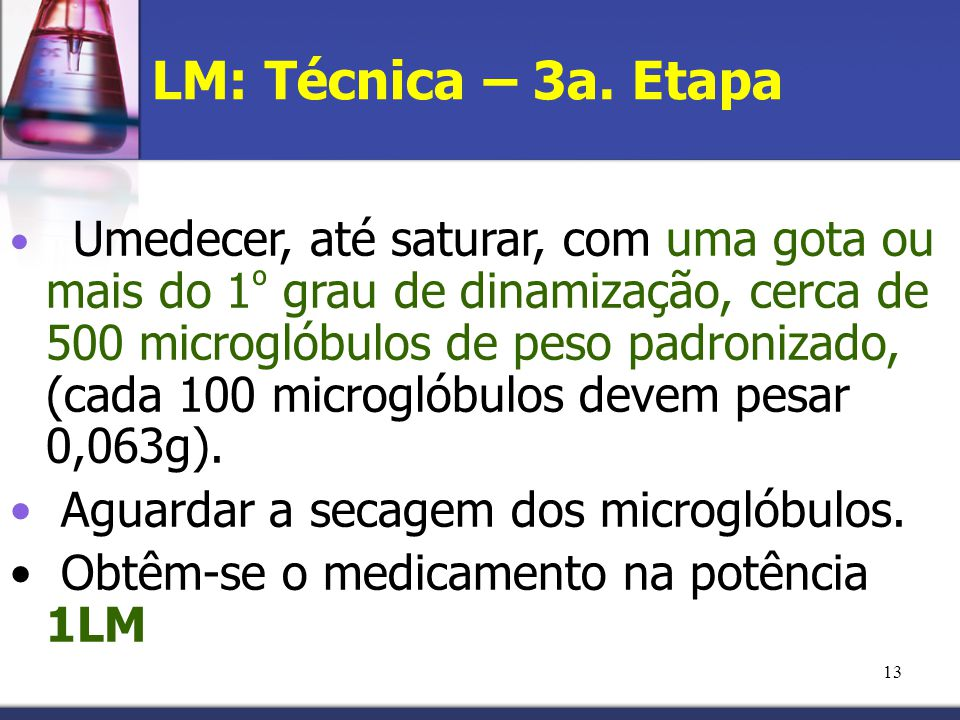 13 LM: Técnica – 3a. Etapa Umedecer, até saturar, com uma gota ou mais do 1 º grau de dinamização, cerca de 500 microglóbulos de peso padronizado, (ca