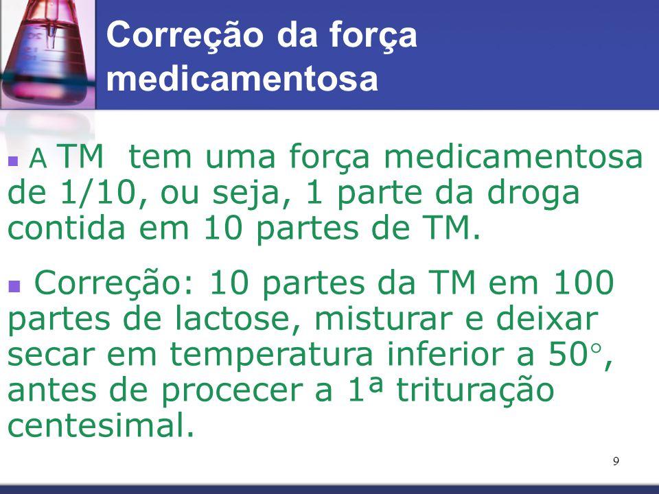 9 A TM tem uma força medicamentosa de 1/10, ou seja, 1 parte da droga contida em 10 partes de TM. Correção: 10 partes da TM em 100 partes de lactose,