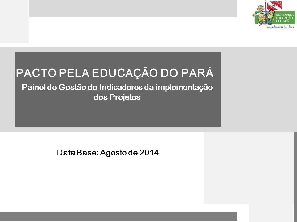 1 PACTO PELA EDUCAÇÃO DO PARÁ Painel de Gestão de Indicadores da implementação dos Projetos Data Base: Agosto de 2014