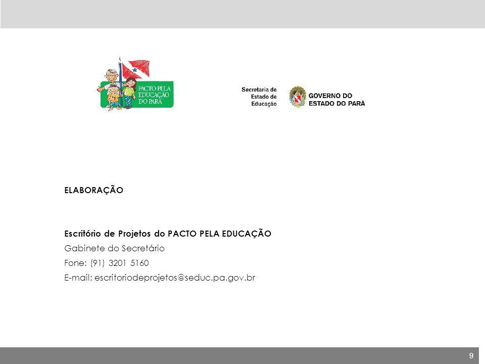 9 ELABORAÇÃO Escritório de Projetos do PACTO PELA EDUCAÇÃO Gabinete do Secretário Fone: (91) 3201 5160 E-mail: escritoriodeprojetos@seduc.pa.gov.br