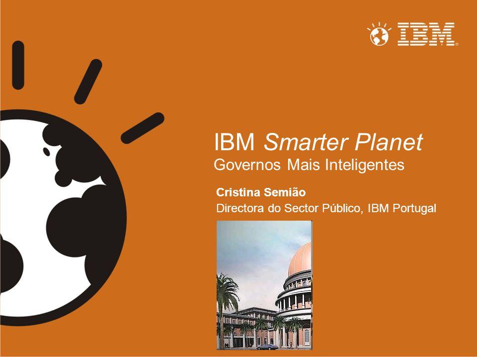 IBM Smarter Planet Governos Mais Inteligentes Cristina Semião Directora do Sector Público, IBM Portugal