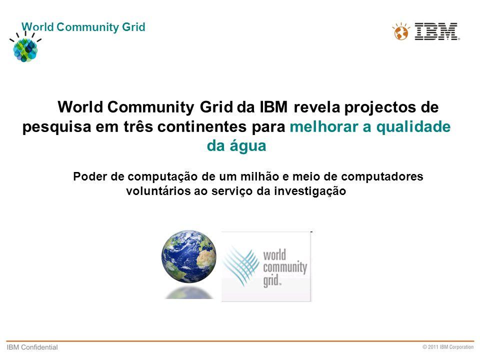 Business Unit Designation or other information World Community Grid World Community Grid da IBM revela projectos de pesquisa em três continentes para melhorar a qualidade da água Poder de computação de um milhão e meio de computadores voluntários ao serviço da investigação