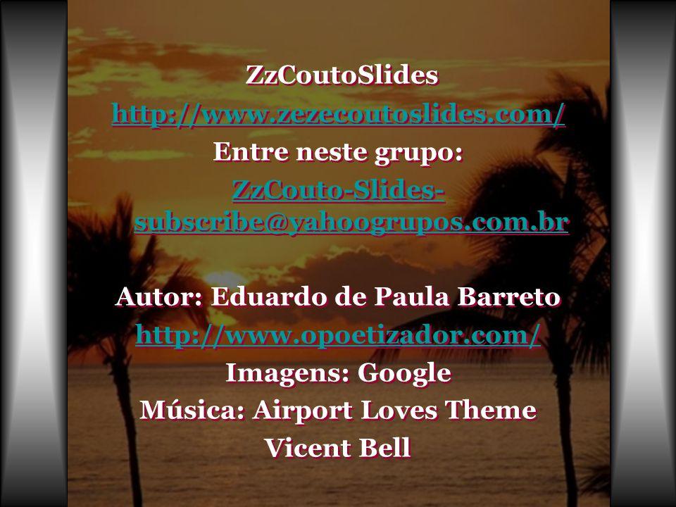 ZzCoutoSlides http://www.zezecoutoslides.com/ Entre neste grupo: ZzCouto-Slides- subscribe@yahoogrupos.com.br Autor: Eduardo de Paula Barreto http://www.opoetizador.com/ Imagens: Google Música: Airport Loves Theme Vicent Bell Z zCoutoSlides http://www.zezecoutoslides.com/ Entre neste grupo: ZzCouto-Slides- subscribe@yahoogrupos.com.br Autor: Eduardo de Paula Barreto http://www.opoetizador.com/ Imagens: Google Música: Airport Loves Theme Vicent Bell
