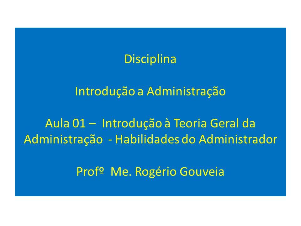 Disciplina Introdução a Administração Aula 01 – Introdução à Teoria Geral da Administração - Habilidades do Administrador Profº Me. Rogério Gouveia