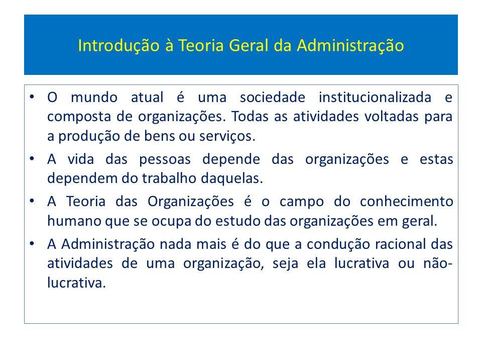 Introdução à Teoria Geral da Administração O mundo atual é uma sociedade institucionalizada e composta de organizações. Todas as atividades voltadas p