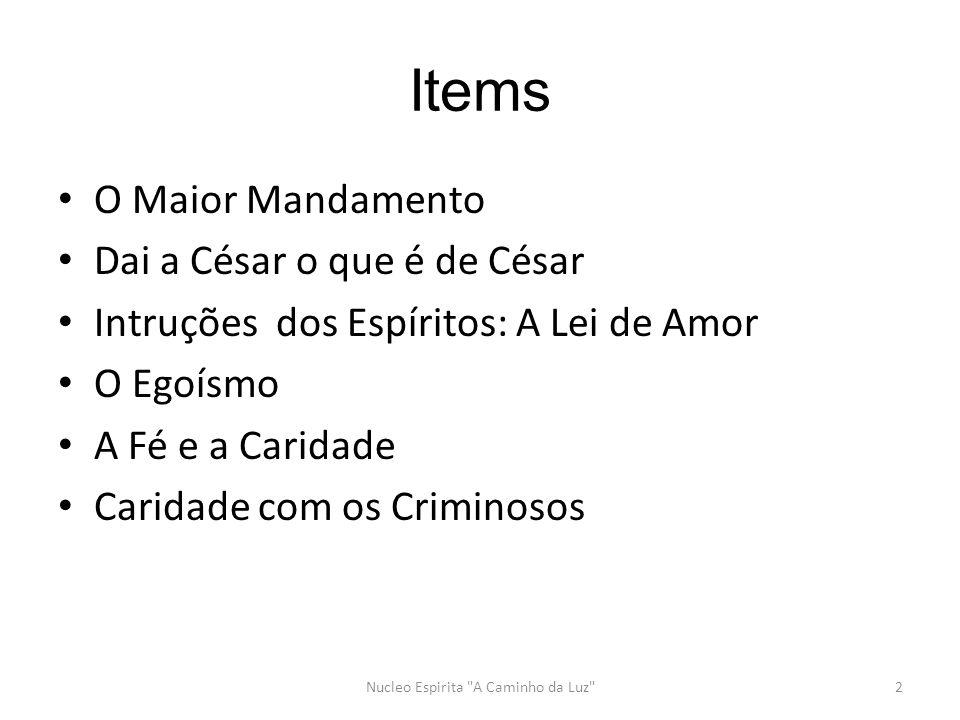 Items O Maior Mandamento Dai a César o que é de César Intruções dos Espíritos: A Lei de Amor O Egoísmo A Fé e a Caridade Caridade com os Criminosos Nucleo Espirita A Caminho da Luz 2