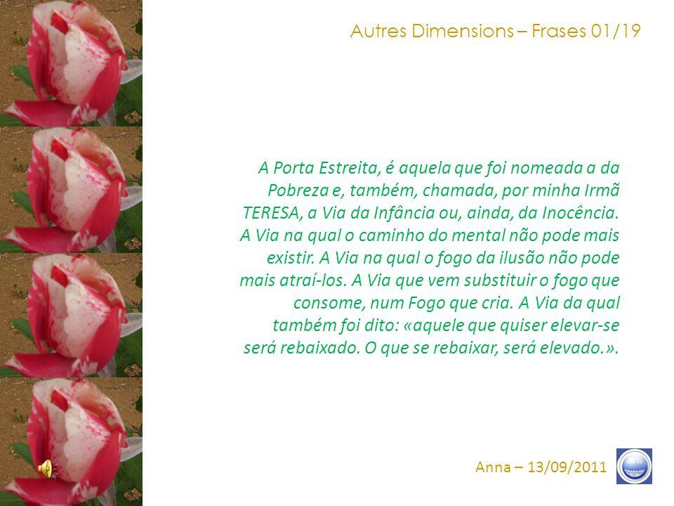 Autres Dimensions – Frases 11/19 Anna – 13/09/2011 Presença íntima à sua esquerda, prova tangível de nossa União, prova tangível de que a Porta espera-os, chamando-os à Androginia, chamando-os ao Fogo redimido, chamando-os à Verdade.