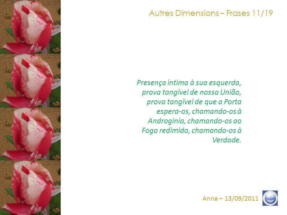 Autres Dimensions – Frases 10/19 Anna – 13/09/2011 O Fogo do reencontro entre o Sol e a Terra, o Fogo da Estrela está, agora, ao alcance do olhar e ao alcance da Consciência.