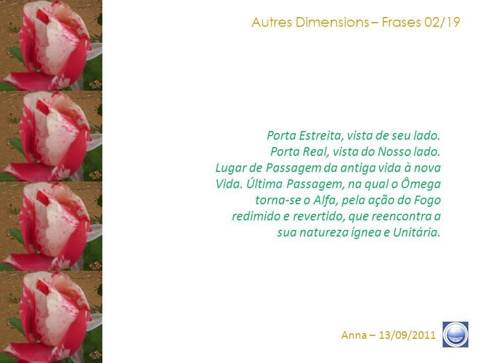 Autres Dimensions – Frases 12/19 Anna – 13/09/2011 Estejam Conscientes do apelo, antes mesmo que ele seja comum ao conjunto da humanidade, a fim de ressoar e a fim de responder presente, a fim de que a Graça do Fogo do Amor abrace-os e abrase-os na Unidade do Amor.