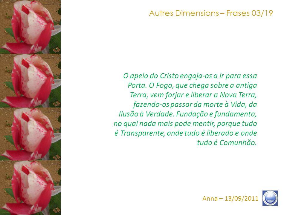 Autres Dimensions – Frases 13/19 Anna – 13/09/2011 Vocês caminharam, e nós caminhamos nos caminhos do errante.