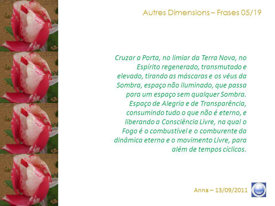 Autres Dimensions – Frases 04/19 Anna – 13/09/2011 Porta Estreita, a última Passagem que traz à Consciência, uma nova ronda sem limite, sem opacidade, na Transparência.