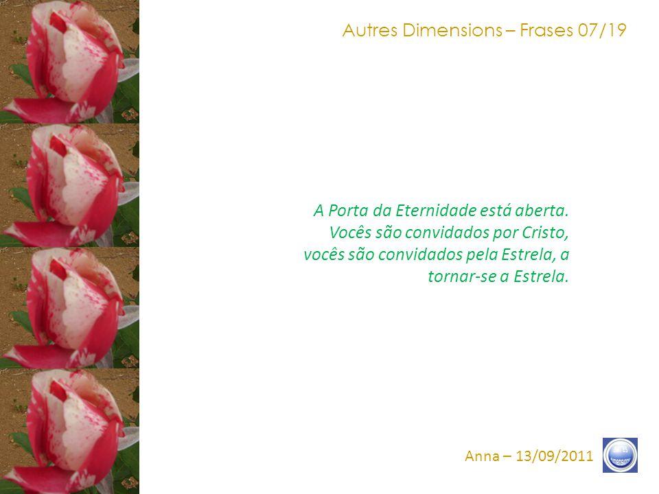 Autres Dimensions – Frases 07/19 Anna – 13/09/2011 A Porta da Eternidade está aberta.