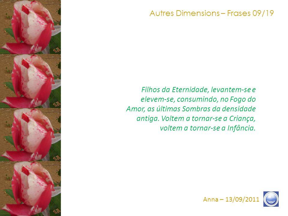 Autres Dimensions – Frases 19/19 Anna – 13/09/2011 Filhos do Um, o instante chegou de comungar e de selar minhas palavras e minha Vibração, na Nova Fundação, aquela da Luz Liberada, nesse instante, em Vocês e sobre a Terra, pelo Amor e no Amor.