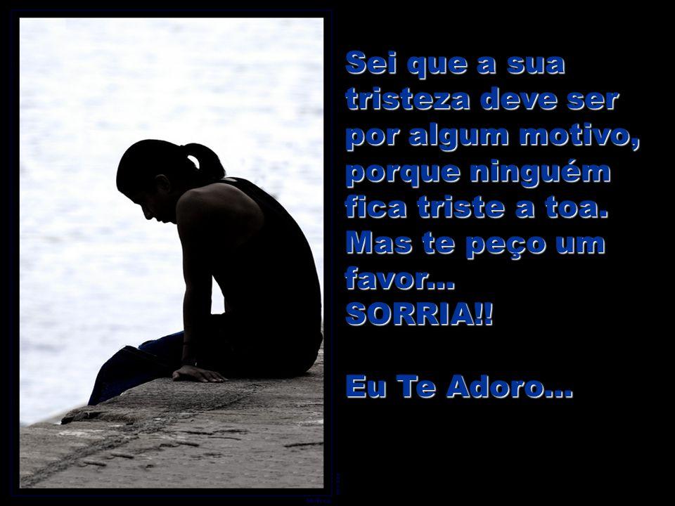 Sei que a sua tristeza deve ser por algum motivo, porque ninguém fica triste a toa.